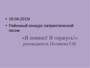 «Я помню! Я горжусь!» руководитель Полякова Г.Н. 19.04.2015г Районный конкурс