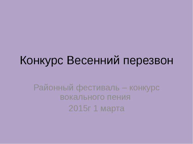 Конкурс Весенний перезвон Районный фестиваль – конкурс вокального пения 2015г...
