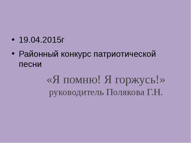 «Я помню! Я горжусь!» руководитель Полякова Г.Н. 19.04.2015г Районный конкурс...