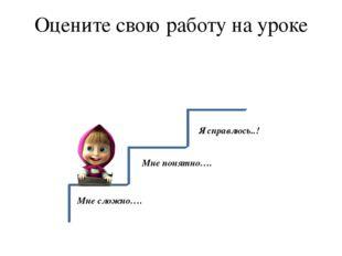 Оцените свою работу на уроке Мне сложно…. Мне понятно…. Я справлюсь..!