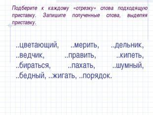 Подберите к каждому «отрезку» слова подходящую приставку. Запишите полученные
