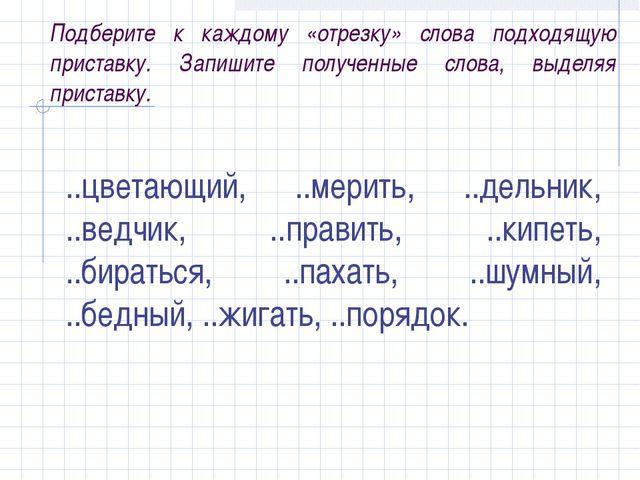 Подберите к каждому «отрезку» слова подходящую приставку. Запишите полученные...
