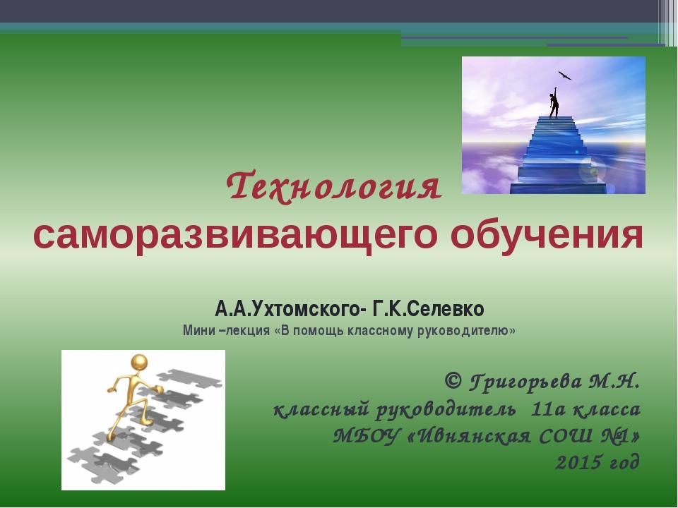 Технология саморазвивающего обучения А.А.Ухтомского- Г.К.Селевко Мини –лекция...