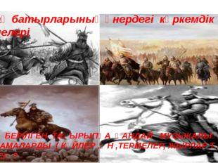 Қазақ батырларының өнердегі көркемдік бейнелері ОСЫ БЕРІЛГЕН ТАҚЫРЫПҚА ҚАНДАЙ