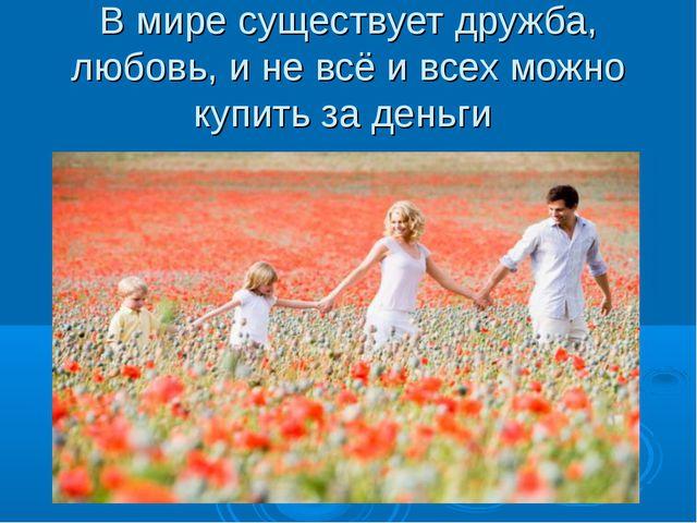 В мире существует дружба, любовь, и не всё и всех можно купить за деньги