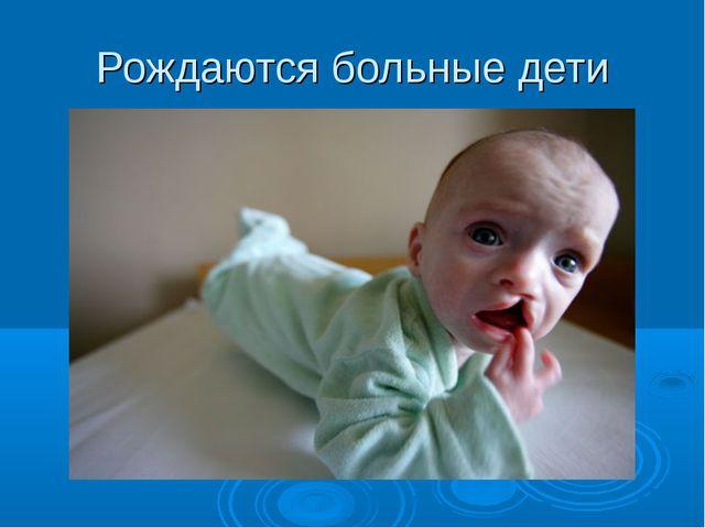 Рождаются больные дети