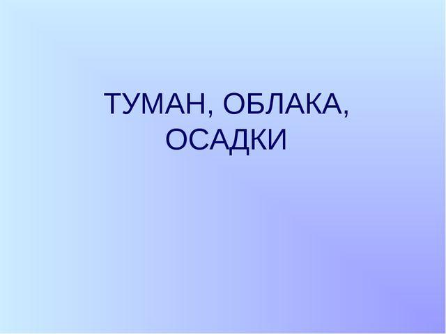 ТУМАН, ОБЛАКА, ОСАДКИ