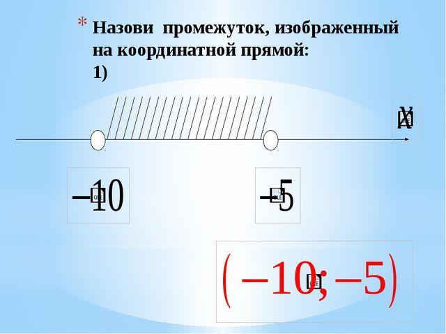 Назови промежуток, изображенный на координатной прямой: 5)