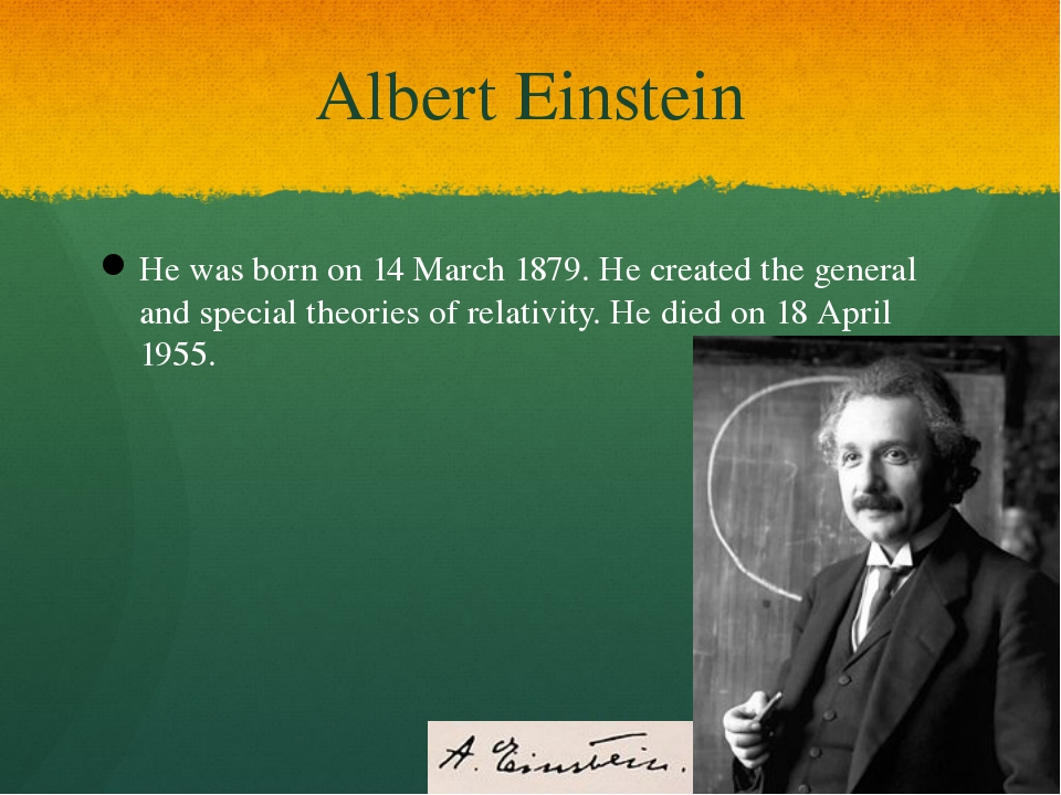 Albert Einstein He was born on 14 March 1879. He created the general and spec...