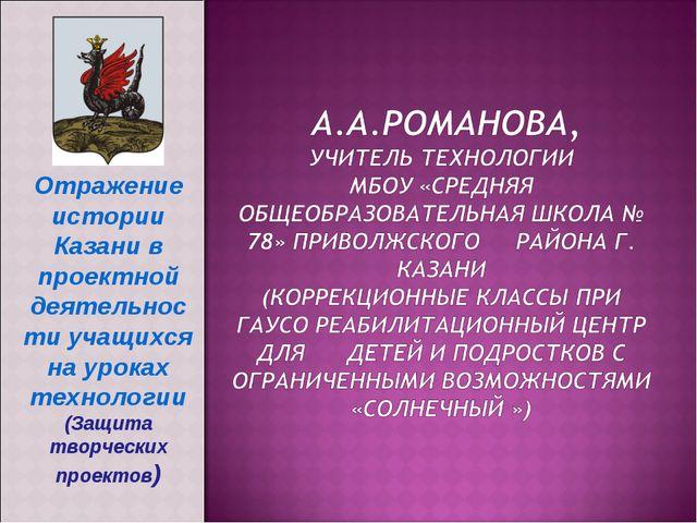 Отражение истории Казани в проектной деятельности учащихся на уроках технолог...