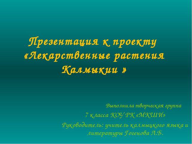 Презентация к проекту «Лекарственные растения Калмыкии » Выполнила творческая...