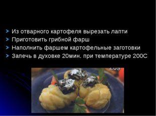 Из отварного картофеля вырезать лапти Приготовить грибной фарш Наполнить фарш
