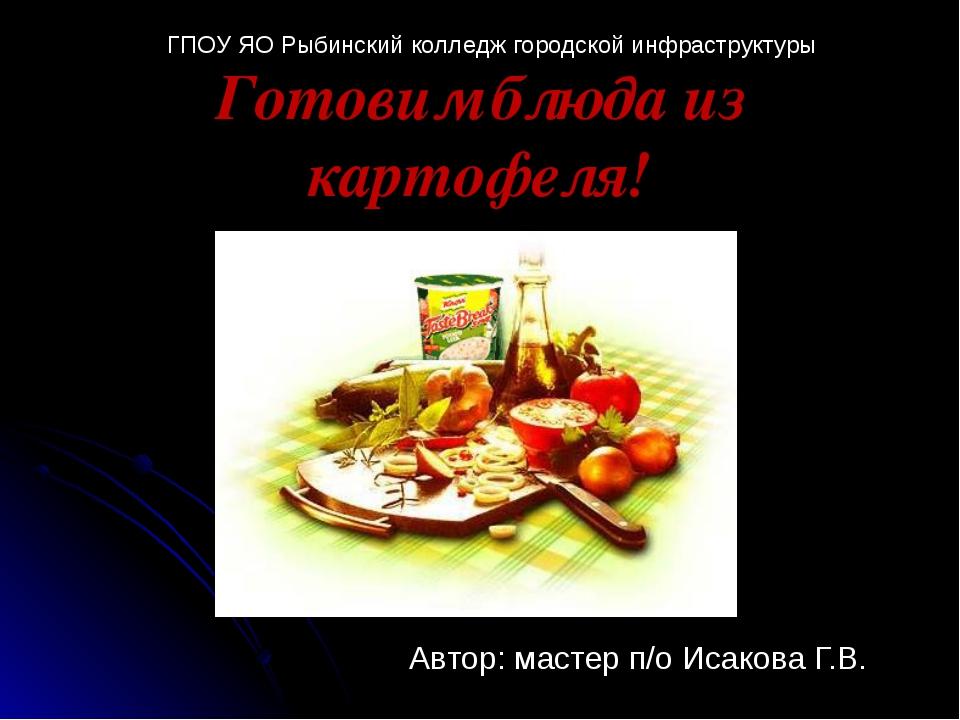 Автор: мастер п/о Исакова Г.В. Готовим блюда из картофеля! ГПОУ ЯО Рыбинский...
