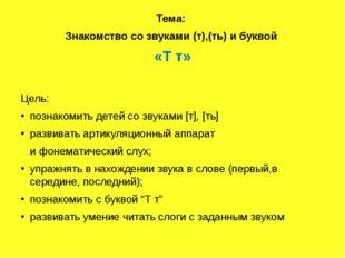 Тема: Знакомство со звуками (т),(ть) и буквой «Т т» Цель: познакомить детей