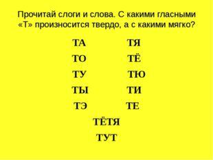 Прочитай слоги и слова. С какими гласными «Т» произносится твердо, а с какими