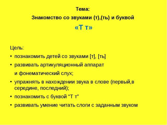 Тема: Знакомство со звуками (т),(ть) и буквой «Т т» Цель: познакомить детей...