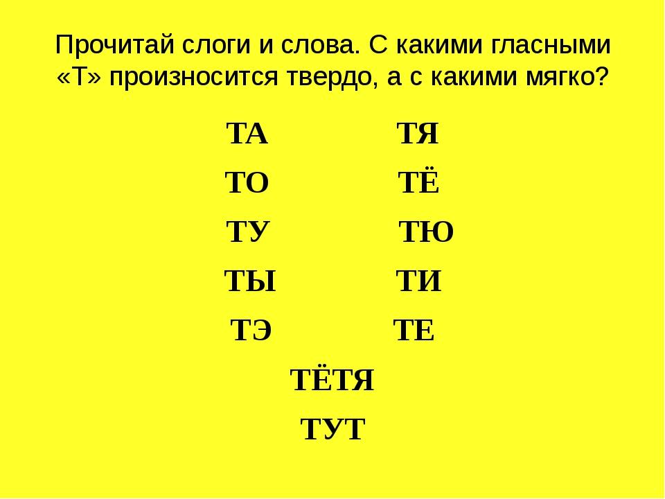 Прочитай слоги и слова. С какими гласными «Т» произносится твердо, а с какими...