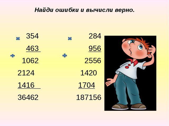Найди ошибки и вычисли верно. 354 284 463 956 1062 2556 2124 1420 1416 1704 3...