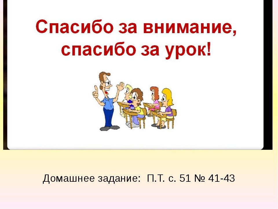 Домашнее задание: П.Т. с. 51 № 41-43