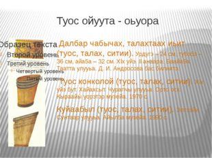 Туос ойуута - оьуора Далбар чабычах, талахтаах иьит (туос, талах, ситии). Урд