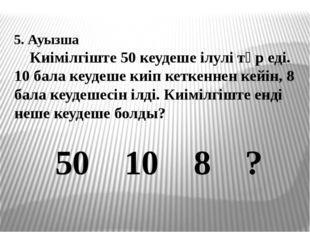 5. Ауызша Киімілгіште 50 кеудеше ілулі тұр еді. 10 бала кеудеше киіп кеткенн