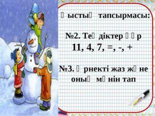 Қыстың тапсырмасы: №2. Теңдіктер құр 11, 4, 7, =, -, + №3. Өрнекті жаз және