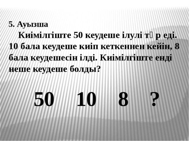 5. Ауызша Киімілгіште 50 кеудеше ілулі тұр еді. 10 бала кеудеше киіп кеткенн...