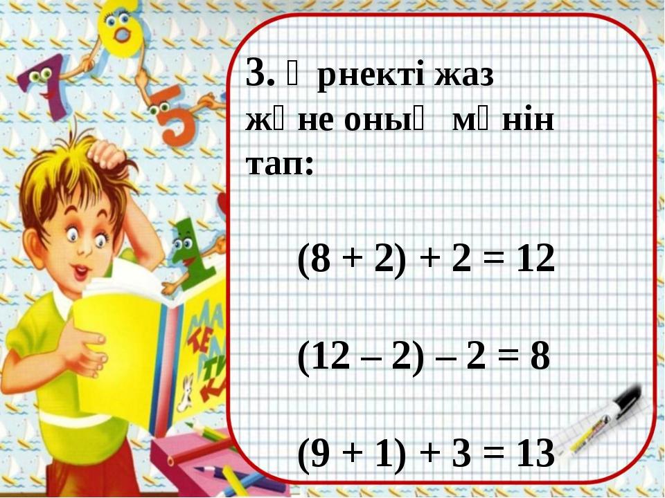 3. Өрнекті жаз және оның мәнін тап: (8 + 2) + 2 = 12 (12 – 2) – 2 = 8 (9 + 1)...