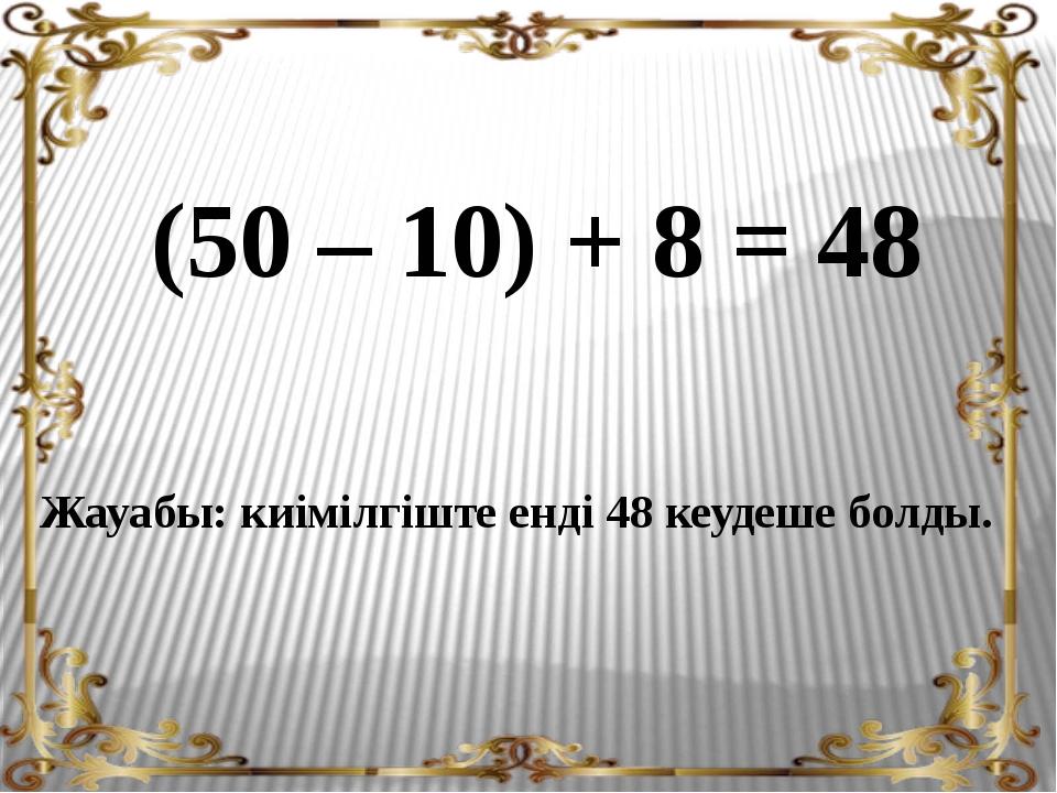 (50 – 10) + 8 = 48 Жауабы: киімілгіште енді 48 кеудеше болды.