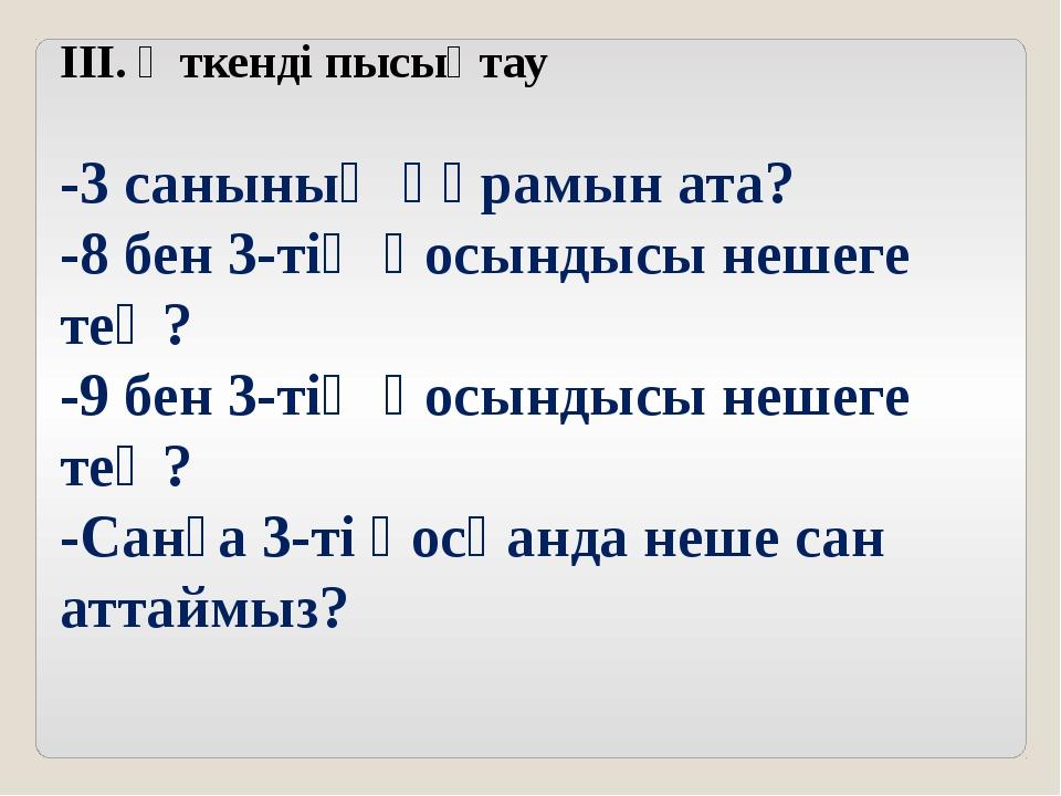 ІІІ. Өткенді пысықтау -3 санының құрамын ата? -8 бен 3-тің қосындысы нешеге т...