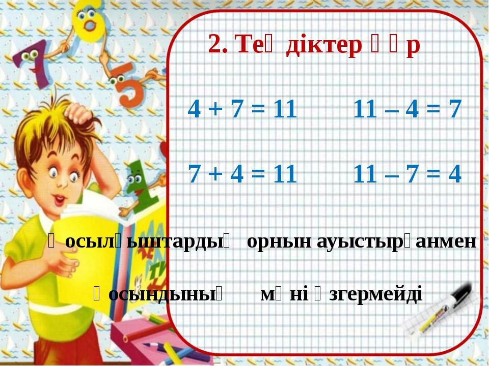 2. Теңдіктер құр 4 + 7 = 11 11 – 4 = 7 7 + 4 = 11 11 – 7 = 4 Қосылғыштардың...