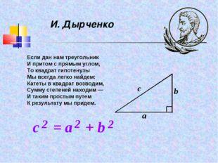 И. Дырченко Если дан нам треугольник И притом с прямым углом, То квадрат гипо