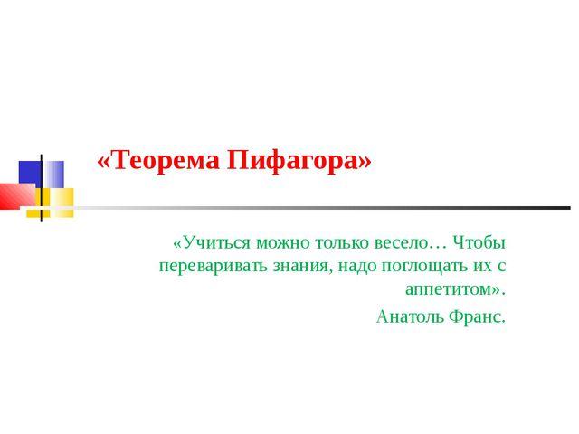 «Теорема Пифагора» «Учиться можно только весело… Чтобы переваривать знания,...