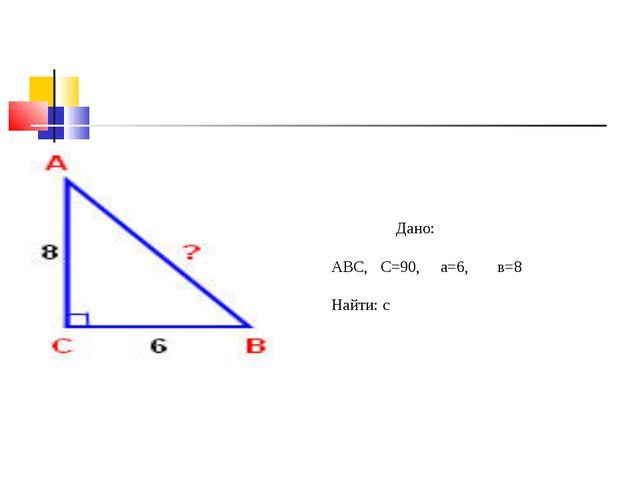 Дано: АВС, С=90, а=6, в=8 Найти: с