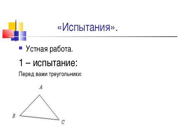 «Испытания». Устная работа. 1 – испытание: Перед вами треугольники: