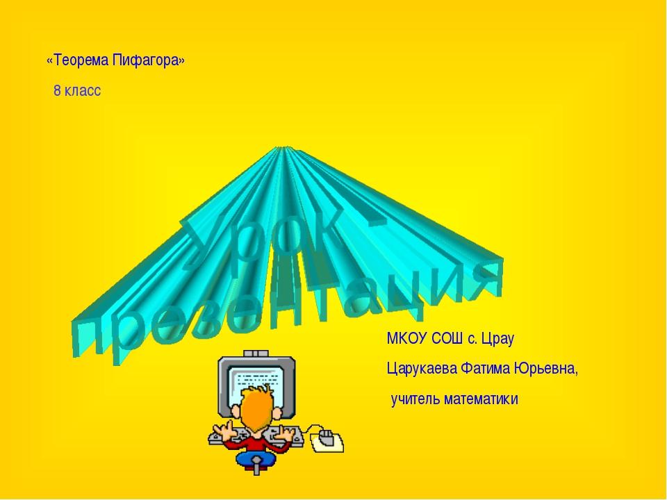 «Теорема Пифагора» 8 класс МКОУ СОШ с. Црау Царукаева Фатима Юрьевна, учитель...
