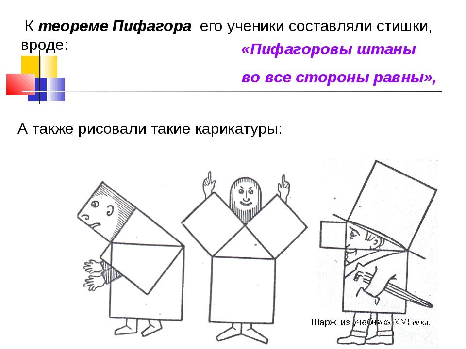 К теореме Пифагора его ученики составляли стишки, вроде: «Пифагоровы штаны в...