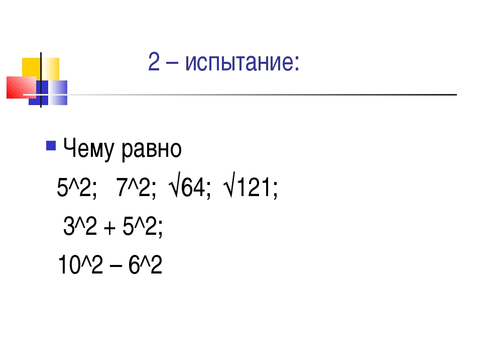 2 – испытание: Чему равно 5^2; 7^2; √64; √121; 3^2 + 5^2; 10^2 – 6^2