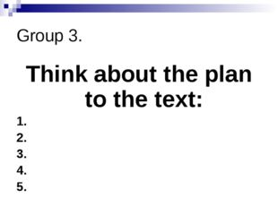 Group 3. Think about the plan to the text: 1. 2. 3. 4. 5.