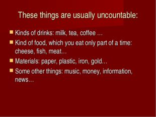 These things are usually uncountable: Kinds of drinks: milk, tea, coffee … Ki