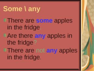 Some \ any There are some apples in the fridge. Are there any apples in the f