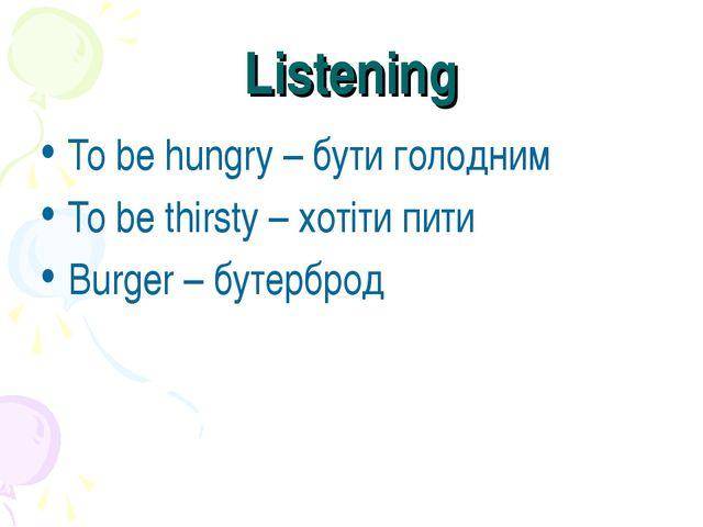 Listening To be hungry – бути голодним To be thirsty – хотіти пити Burger – б...