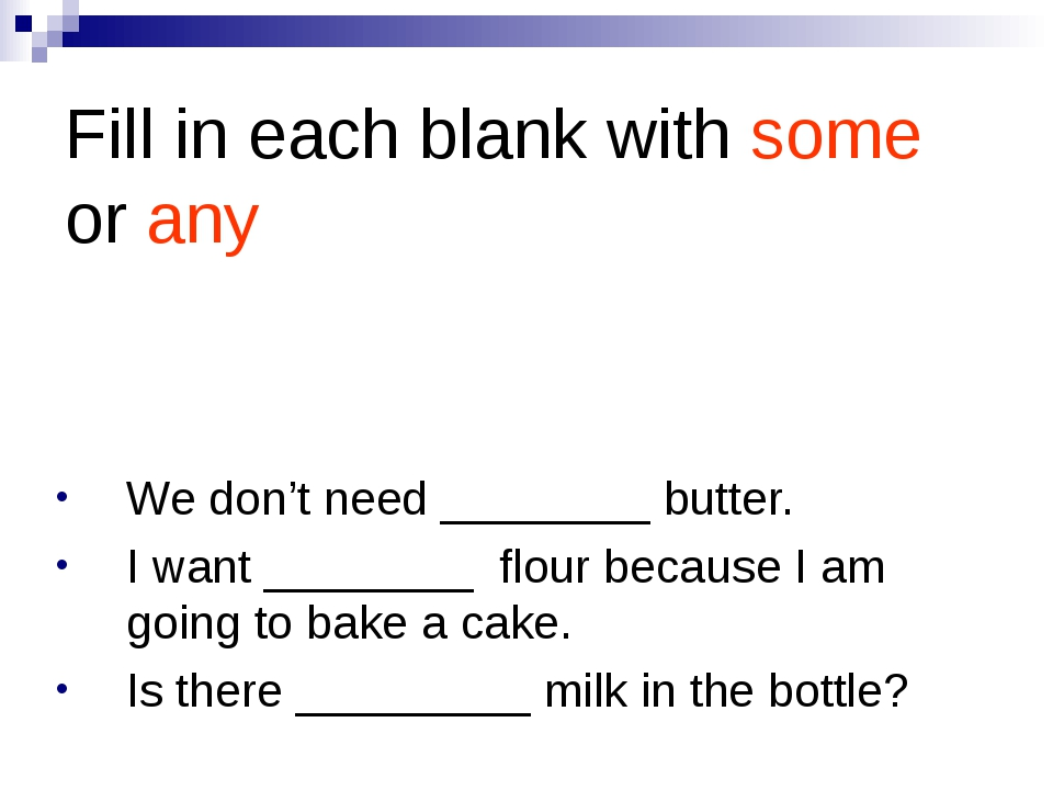 Fill in each blank with some or any We don't need ________ butter. I want ___...