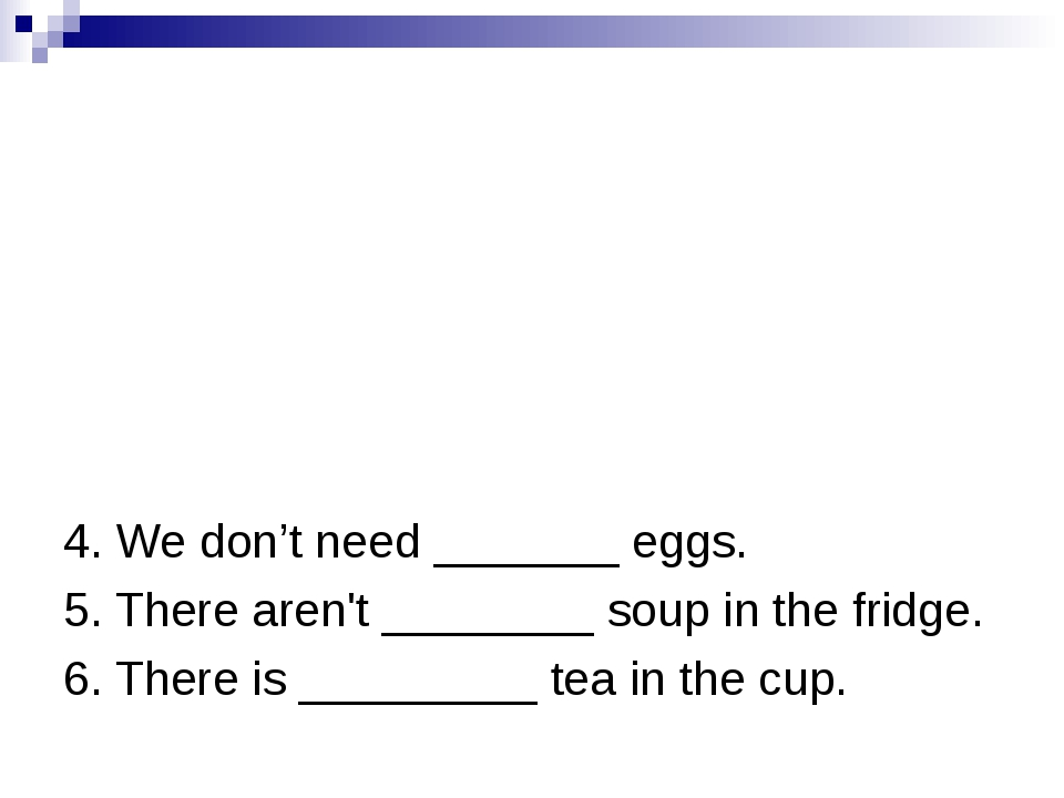 4. We don't need _______ eggs. 5. There aren't ________ soup in the fridge....