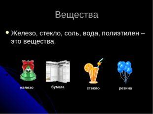 Вещества Железо, стекло, соль, вода, полиэтилен – это вещества. железо бумага