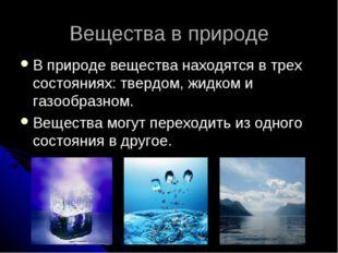 Вещества в природе В природе вещества находятся в трех состояниях: твердом, ж