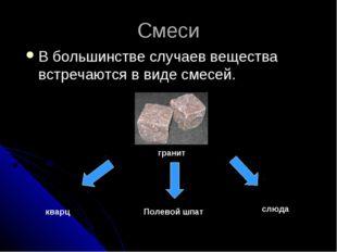 Смеси В большинстве случаев вещества встречаются в виде смесей. гранит кварц