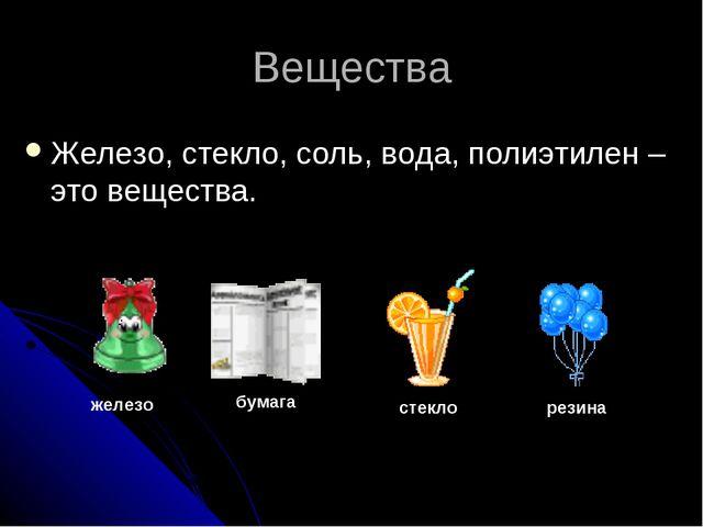 Вещества Железо, стекло, соль, вода, полиэтилен – это вещества. железо бумага...