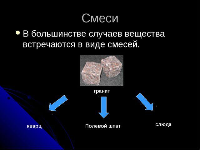 Смеси В большинстве случаев вещества встречаются в виде смесей. гранит кварц...