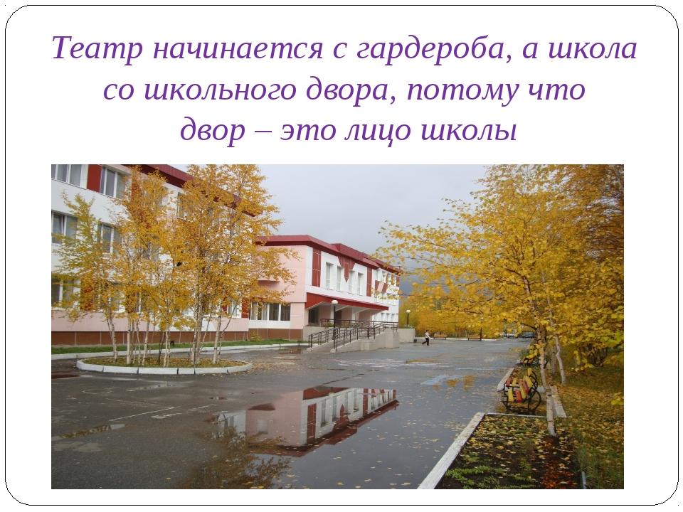 Театр начинается с гардероба, а школа со школьного двора, потому что двор – э...